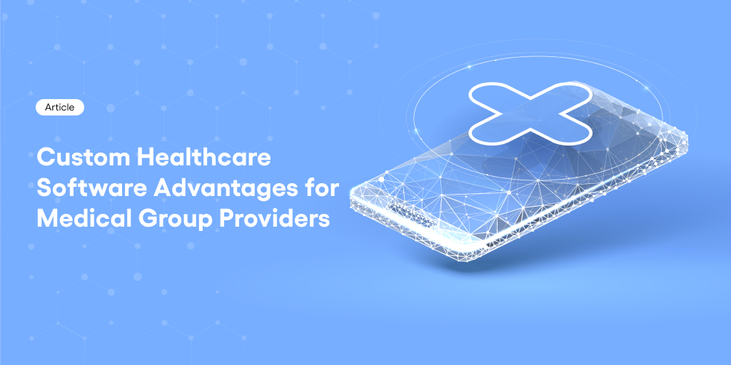 Custom Healthcare Software Advantages for Medical Group Providers